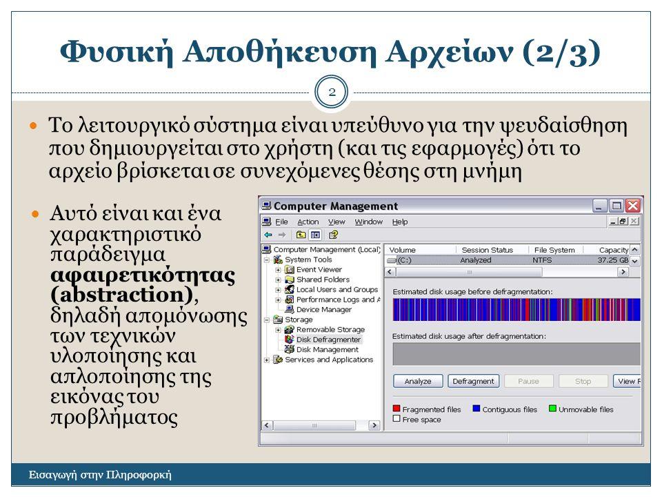 Φυσική Αποθήκευση Αρχείων (2/3) Εισαγωγή στην Πληροφορκή 2 Το λειτουργικό σύστημα είναι υπεύθυνο για την ψευδαίσθηση που δημιουργείται στο χρήστη (και τις εφαρμογές) ότι το αρχείο βρίσκεται σε συνεχόμενες θέσης στη μνήμη Αυτό είναι και ένα χαρακτηριστικό παράδειγμα αφαιρετικότητας (abstraction), δηλαδή απομόνωσης των τεχνικών υλοποίησης και απλοποίησης της εικόνας του προβλήματος