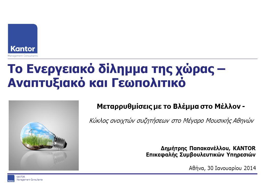 KANTOR Management Consultants ΑΠΟΣΤΟΛΗ Ποια είναι η «αποστολή» του τομέα της Ενέργειας; 1 Εξασφάλιση Επάρκειας Εφοδιασμού Επαρκής προμήθεια ενέργειας (ηλεκτρισμός και υδρογονάνθρακες), ώστε να εξασφαλισθεί η συνέχιση της οικονομικής δραστηριότητας και των κρίσιμων λειτουργιών Ενίσχυση της Ανταγωνιστικότητας της Χώρας Κόστος ενέργειας που προάγει την ανταγωνιστικότητα όλων των κλάδων της ελληνικής οικονομίας και αποτελεί μοχλό ανάπτυξης Ενδυνάμωση της Ανταγωνιστικότητας του Κλάδου Εξασφάλιση προϋποθέσεων που προάγουν τις επενδύσεις στον κλάδο και προωθούν την εξωστρέφειά του, αναδεικνύοντάς τον σε πόλο ανάπτυξης Προστασία του Περιβάλλοντος Επίτευξη των περιβαλλοντικών στόχων της Ευρωπαϊκής & Εθνικής πολιτικής