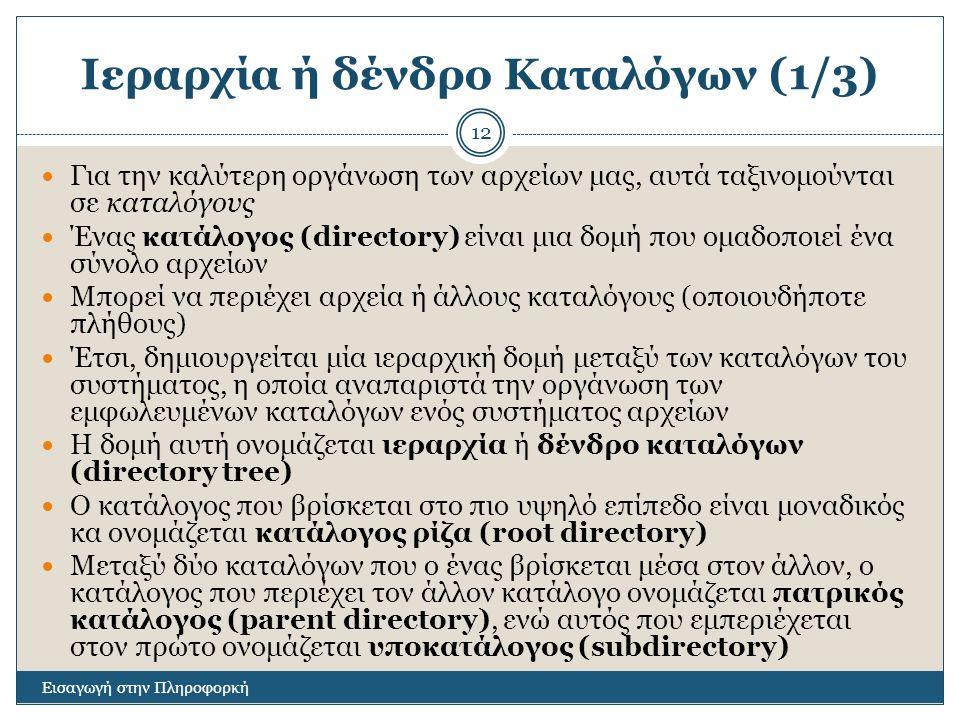 Ιεραρχία ή δένδρο Καταλόγων (1/3) Εισαγωγή στην Πληροφορκή 12 Για την καλύτερη οργάνωση των αρχείων μας, αυτά ταξινομούνται σε καταλόγους Ένας κατάλογος (directory) είναι μια δομή που ομαδοποιεί ένα σύνολο αρχείων Μπορεί να περιέχει αρχεία ή άλλους καταλόγους (οποιουδήποτε πλήθους) Έτσι, δημιουργείται μία ιεραρχική δομή μεταξύ των καταλόγων του συστήματος, η οποία αναπαριστά την οργάνωση των εμφωλευμένων καταλόγων ενός συστήματος αρχείων Η δομή αυτή ονομάζεται ιεραρχία ή δένδρο καταλόγων (directory tree) Ο κατάλογος που βρίσκεται στο πιο υψηλό επίπεδο είναι μοναδικός κα ονομάζεται κατάλογος ρίζα (root directory) Μεταξύ δύο καταλόγων που ο ένας βρίσκεται μέσα στον άλλον, ο κατάλογος που περιέχει τον άλλον κατάλογο ονομάζεται πατρικός κατάλογος (parent directory), ενώ αυτός που εμπεριέχεται στον πρώτο ονομάζεται υποκατάλογος (subdirectory)