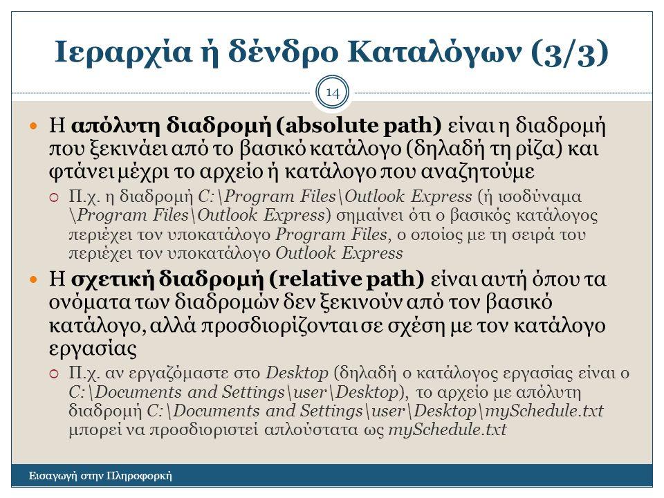 Ιεραρχία ή δένδρο Καταλόγων (3/3) Εισαγωγή στην Πληροφορκή 14 Η απόλυτη διαδρομή (absolute path) είναι η διαδρομή που ξεκινάει από το βασικό κατάλογο (δηλαδή τη ρίζα) και φτάνει μέχρι το αρχείο ή κατάλογο που αναζητούμε  Π.χ.