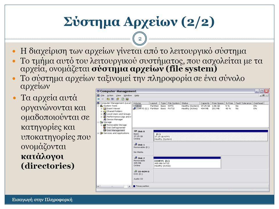Σύστημα Αρχείων (2/2) Εισαγωγή στην Πληροφορκή 2 Η διαχείριση των αρχείων γίνεται από το λειτουργικό σύστημα Το τμήμα αυτό του λειτουργικού συστήματος, που ασχολείται με τα αρχεία, ονομάζεται σύστημα αρχείων (file system) Το σύστημα αρχείων ταξινομεί την πληροφορία σε ένα σύνολο αρχείων Τα αρχεία αυτά οργανώνονται και ομαδοποιούνται σε κατηγορίες και υποκατηγορίες που ονομάζονται κατάλογοι (directories)