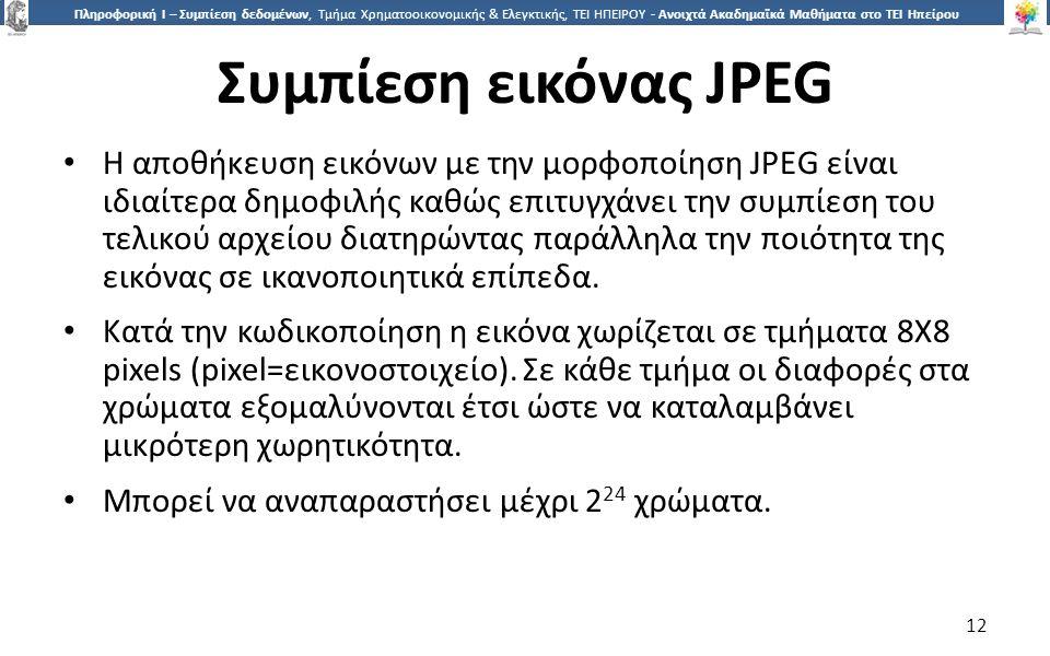 1212 Πληροφορική Ι – Συμπίεση δεδομένων, Τμήμα Χρηματοοικονομικής & Ελεγκτικής, ΤΕΙ ΗΠΕΙΡΟΥ - Ανοιχτά Ακαδημαϊκά Μαθήματα στο ΤΕΙ Ηπείρου Συμπίεση εικόνας JPEG Η αποθήκευση εικόνων με την μορφοποίηση JPEG είναι ιδιαίτερα δημοφιλής καθώς επιτυγχάνει την συμπίεση του τελικού αρχείου διατηρώντας παράλληλα την ποιότητα της εικόνας σε ικανοποιητικά επίπεδα.