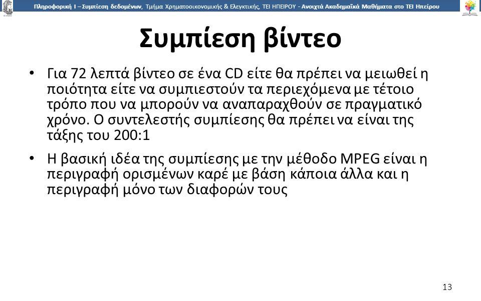 1313 Πληροφορική Ι – Συμπίεση δεδομένων, Τμήμα Χρηματοοικονομικής & Ελεγκτικής, ΤΕΙ ΗΠΕΙΡΟΥ - Ανοιχτά Ακαδημαϊκά Μαθήματα στο ΤΕΙ Ηπείρου Συμπίεση βίντεο Για 72 λεπτά βίντεο σε ένα CD είτε θα πρέπει να μειωθεί η ποιότητα είτε να συμπιεστούν τα περιεχόμενα με τέτοιο τρόπο που να μπορούν να αναπαραχθούν σε πραγματικό χρόνο.