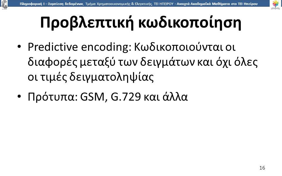 1616 Πληροφορική Ι – Συμπίεση δεδομένων, Τμήμα Χρηματοοικονομικής & Ελεγκτικής, ΤΕΙ ΗΠΕΙΡΟΥ - Ανοιχτά Ακαδημαϊκά Μαθήματα στο ΤΕΙ Ηπείρου Προβλεπτική κωδικοποίηση Predictive encoding: Κωδικοποιούνται οι διαφορές μεταξύ των δειγμάτων και όχι όλες οι τιμές δειγματοληψίας Πρότυπα: GSM, G.729 και άλλα 16