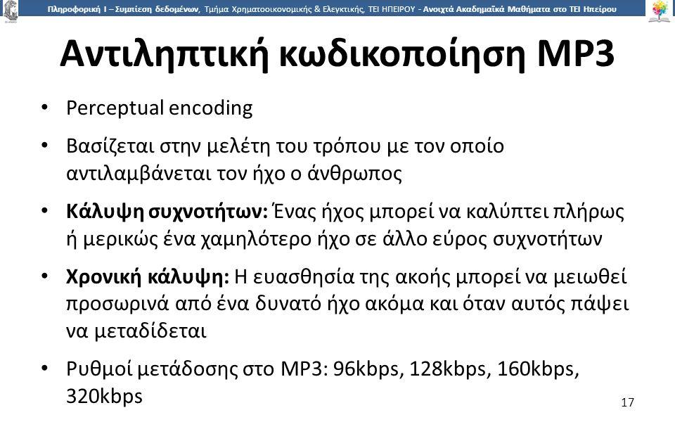 1717 Πληροφορική Ι – Συμπίεση δεδομένων, Τμήμα Χρηματοοικονομικής & Ελεγκτικής, ΤΕΙ ΗΠΕΙΡΟΥ - Ανοιχτά Ακαδημαϊκά Μαθήματα στο ΤΕΙ Ηπείρου Αντιληπτική κωδικοποίηση MP3 Perceptual encoding Βασίζεται στην μελέτη του τρόπου με τον οποίο αντιλαμβάνεται τον ήχο ο άνθρωπος Κάλυψη συχνοτήτων: Ένας ήχος μπορεί να καλύπτει πλήρως ή μερικώς ένα χαμηλότερο ήχο σε άλλο εύρος συχνοτήτων Χρονική κάλυψη: Η ευασθησία της ακοής μπορεί να μειωθεί προσωρινά από ένα δυνατό ήχο ακόμα και όταν αυτός πάψει να μεταδίδεται Ρυθμοί μετάδοσης στο MP3: 96kbps, 128kbps, 160kbps, 320kbps 17
