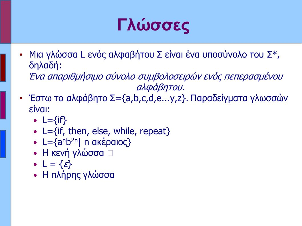 Γλώσσες ▪Μια γλώσσα L ενός αλφαβήτου Σ είναι ένα υποσύνολο του Σ*, δηλαδή: Ένα απαριθμήσιμο σύνολο συμβολοσειρών ενός πεπερασμένου αλφάβητου.