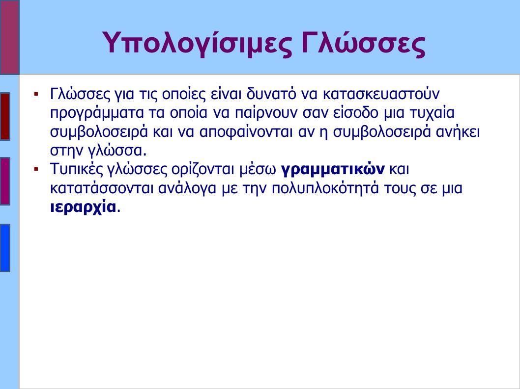 Υπολογίσιμες Γλώσσες ▪Γλώσσες για τις οποίες είναι δυνατό να κατασκευαστούν προγράμματα τα οποία να παίρνουν σαν είσοδο μια τυχαία συμβολοσειρά και να αποφαίνονται αν η συμβολοσειρά ανήκει στην γλώσσα.