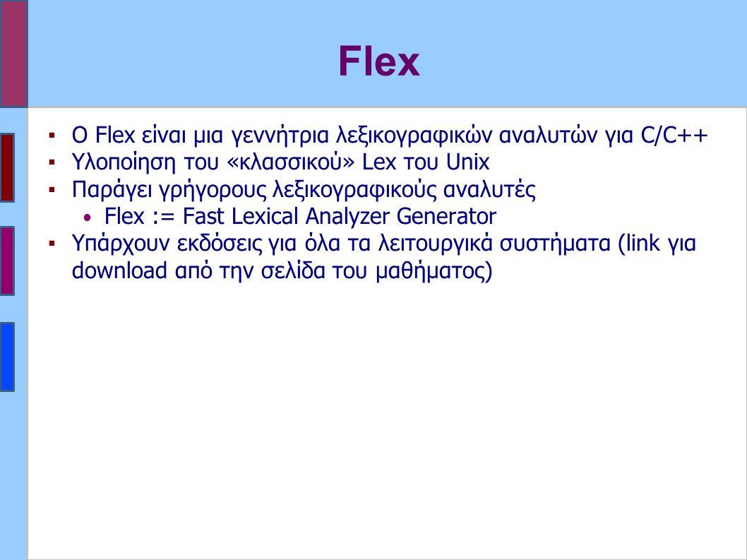 Flex ▪Ο Flex είναι μια γεννήτρια λεξικογραφικών αναλυτών για C/C++ ▪Υλοποίηση του «κλασσικού» Lex του Unix ▪Παράγει γρήγορους λεξικογραφικούς αναλυτές Flex := Fast Lexical Analyzer Generator ▪Υπάρχουν εκδόσεις για όλα τα λειτουργικά συστήματα (link για download από την σελίδα του μαθήματος)