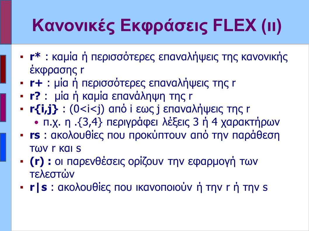 Κανονικές Εκφράσεις FLEX (ιι) ▪r* : καμία ή περισσότερες επαναλήψεις της κανονικής έκφρασης r ▪r+ : μία ή περισσότερες επαναλήψεις της r ▪r.