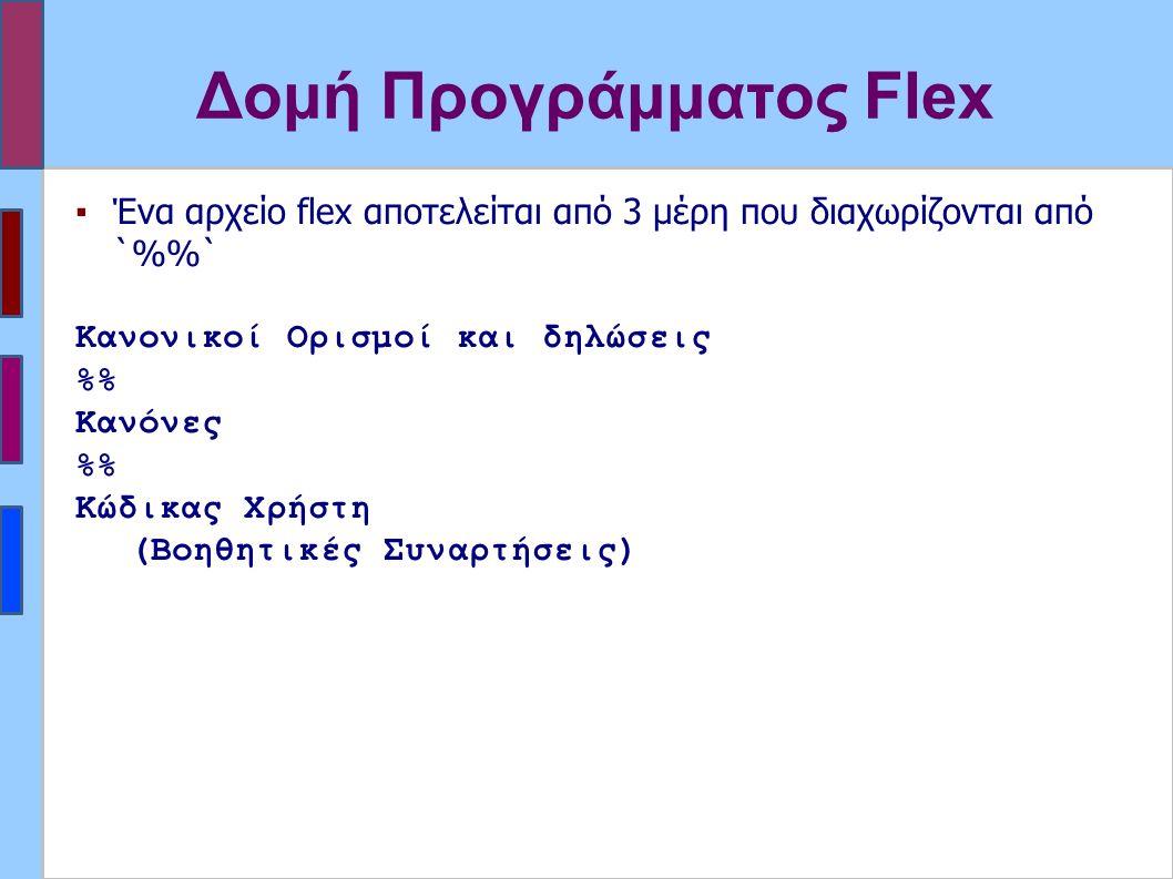 Δομή Προγράμματος Flex ▪Ένα αρχείο flex αποτελείται από 3 μέρη που διαχωρίζονται από `%` Κανονικοί Ορισμοί και δηλώσεις % Κανόνες % Κώδικας Χρήστη (Βοηθητικές Συναρτήσεις)