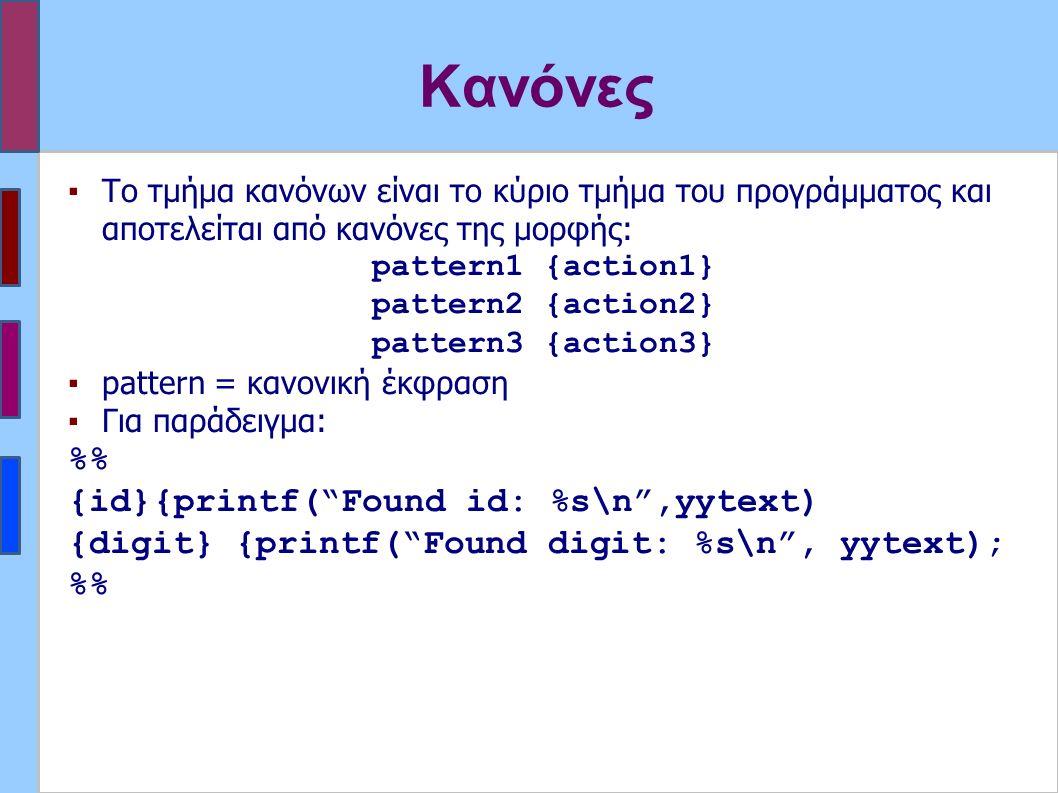 Κανόνες ▪Το τμήμα κανόνων είναι το κύριο τμήμα του προγράμματος και αποτελείται από κανόνες της μορφής: pattern1 {action1} pattern2 {action2} pattern3 {action3} ▪pattern = κανονική έκφραση ▪Για παράδειγμα: % {id}{printf( Found id: %s\n ,yytext) {digit} {printf( Found digit: %s\n , yytext); %