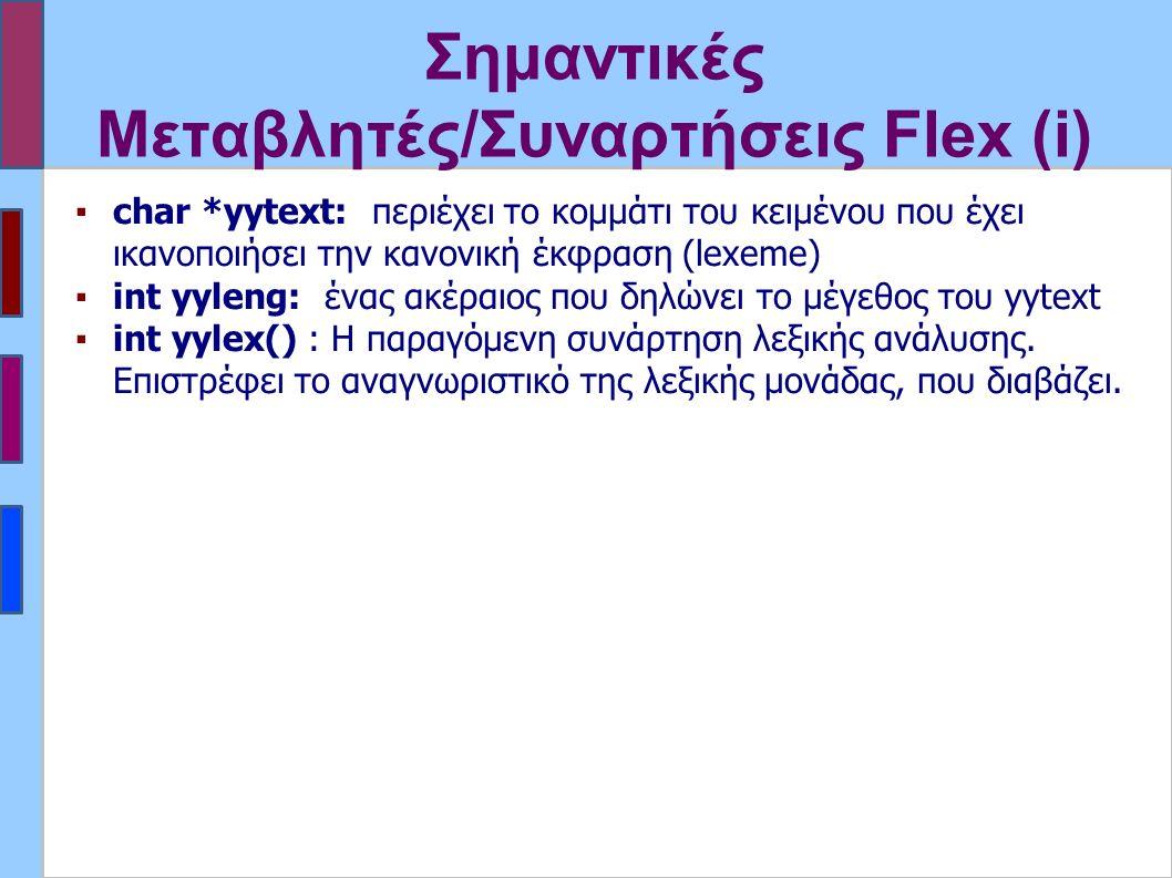 Σημαντικές Μεταβλητές/Συναρτήσεις Flex (i) ▪char *yytext: περιέχει το κομμάτι του κειμένου που έχει ικανοποιήσει την κανονική έκφραση (lexeme) ▪int yyleng: ένας ακέραιος που δηλώνει το μέγεθος του yytext ▪int yylex() : Η παραγόμενη συνάρτηση λεξικής ανάλυσης.