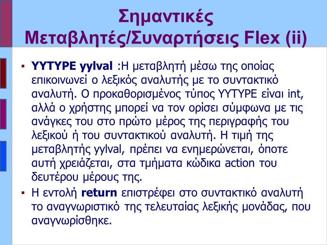 Σημαντικές Μεταβλητές/Συναρτήσεις Flex (ii) ▪YYTYPE yylval :Η μεταβλητή μέσω της οποίας επικοινωνεί ο λεξικός αναλυτής με το συντακτικό αναλυτή.