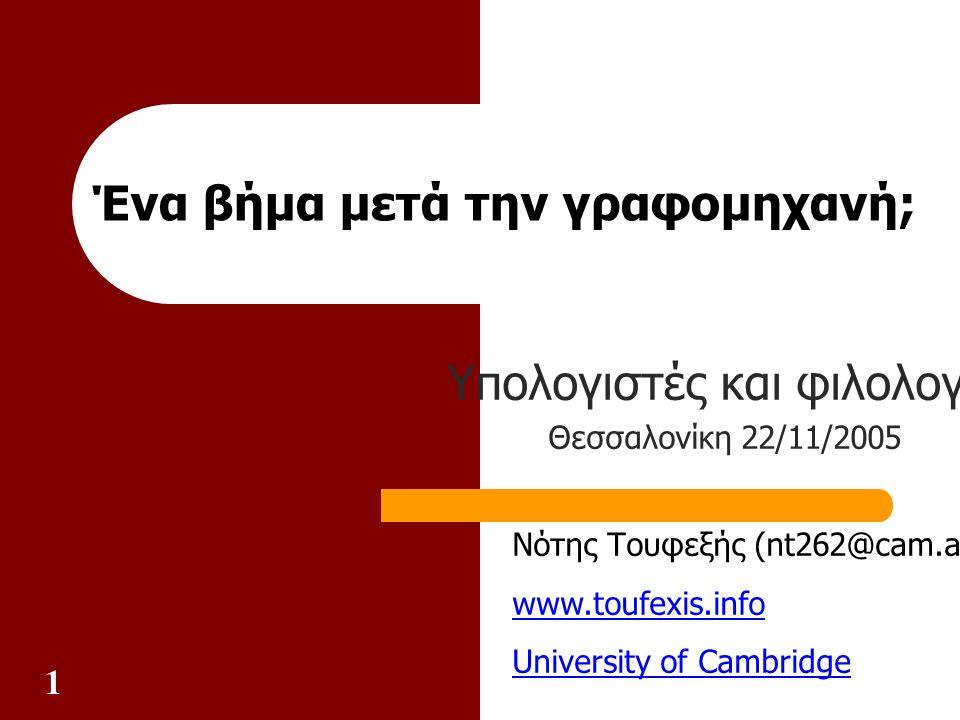 1 Ένα βήμα μετά την γραφομηχανή; Υπολογιστές και φιλολογία Θεσσαλονίκη 22/11/2005 Νότης Τουφεξής (nt262@cam.ac.uk) www.toufexis.info University of Cambridge