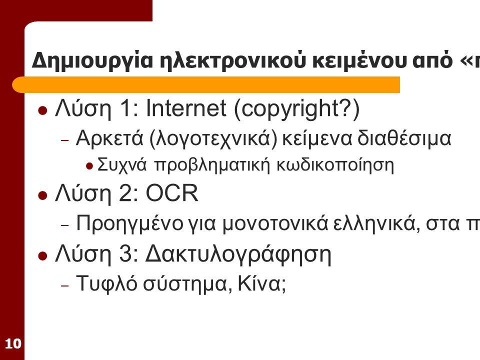 10 Δημιουργία ηλεκτρονικού κειμένου από «παραδοσιακό» κείμενο Λύση 1: Internet (copyright ) – Αρκετά (λογοτεχνικά) κείμενα διαθέσιμα Συχνά προβληματική κωδικοποίηση Λύση 2: OCR – Προηγμένο για μονοτονικά ελληνικά, στα πρώτα του βήματα για πολυτονικά Λύση 3: Δακτυλογράφηση – Τυφλό σύστημα, Κίνα;