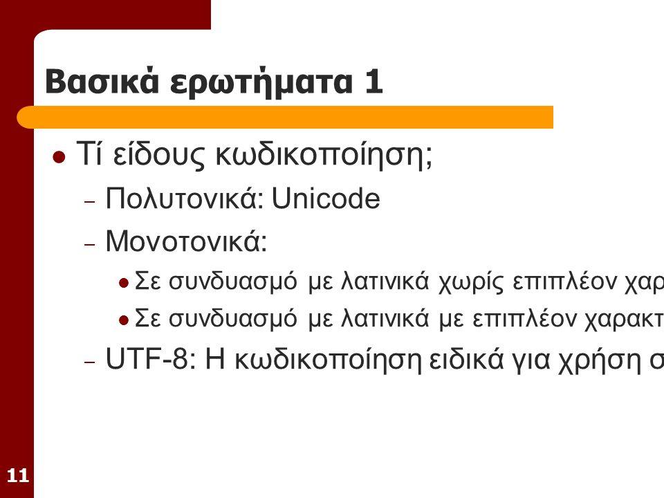 11 Βασικά ερωτήματα 1 Τί είδους κωδικοποίηση; – Πολυτονικά: Unicode – Μονοτονικά: Σε συνδυασμό με λατινικά χωρίς επιπλέον χαρακτήρες: Win 1253 ή ISO 8859-7 Σε συνδυασμό με λατινικά με επιπλέον χαρακτήρες: Unicode – UTF-8: Η κωδικοποίηση ειδικά για χρήση στο Internet