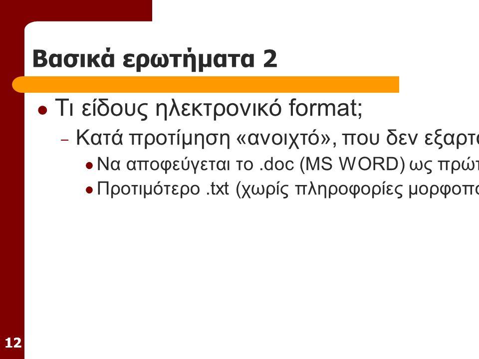 12 Βασικά ερωτήματα 2 Τι είδους ηλεκτρονικό format; – Κατά προτίμηση «ανοιχτό», που δεν εξαρτάται δηλ.