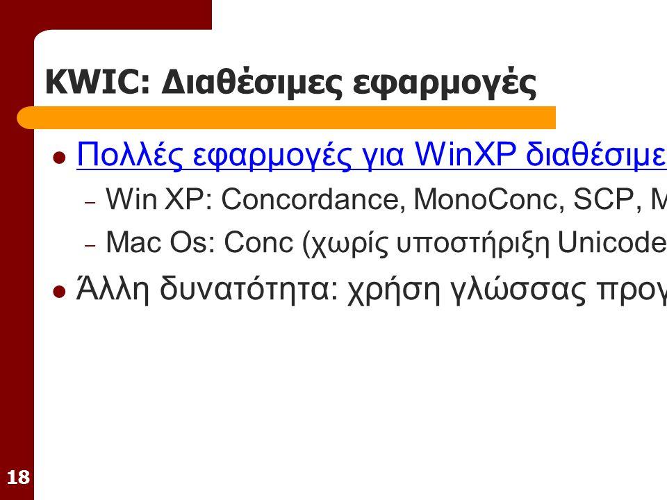 18 KWIC: Διαθέσιμες εφαρμογές Πολλές εφαρμογές για WinXP διαθέσιμες, έλλειψη στο Mac OS X Πολλές εφαρμογές για WinXP διαθέσιμες, έλλειψη στο Mac OS X – Win XP: Concordance, MonoConc, SCP, MLCT – Mac Os: Conc (χωρίς υποστήριξη Unicode) / Mac OS X:.