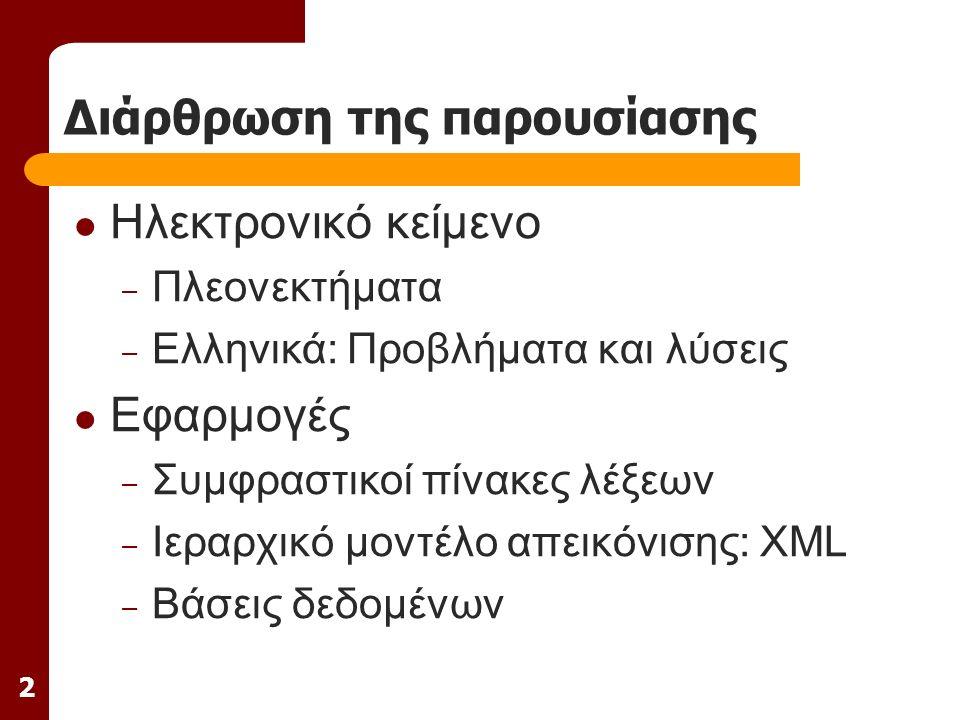 2 Διάρθρωση της παρουσίασης Ηλεκτρονικό κείμενο – Πλεονεκτήματα – Ελληνικά: Προβλήματα και λύσεις Εφαρμογές – Συμφραστικοί πίνακες λέξεων – Ιεραρχικό μοντέλο απεικόνισης: XML – Βάσεις δεδομένων