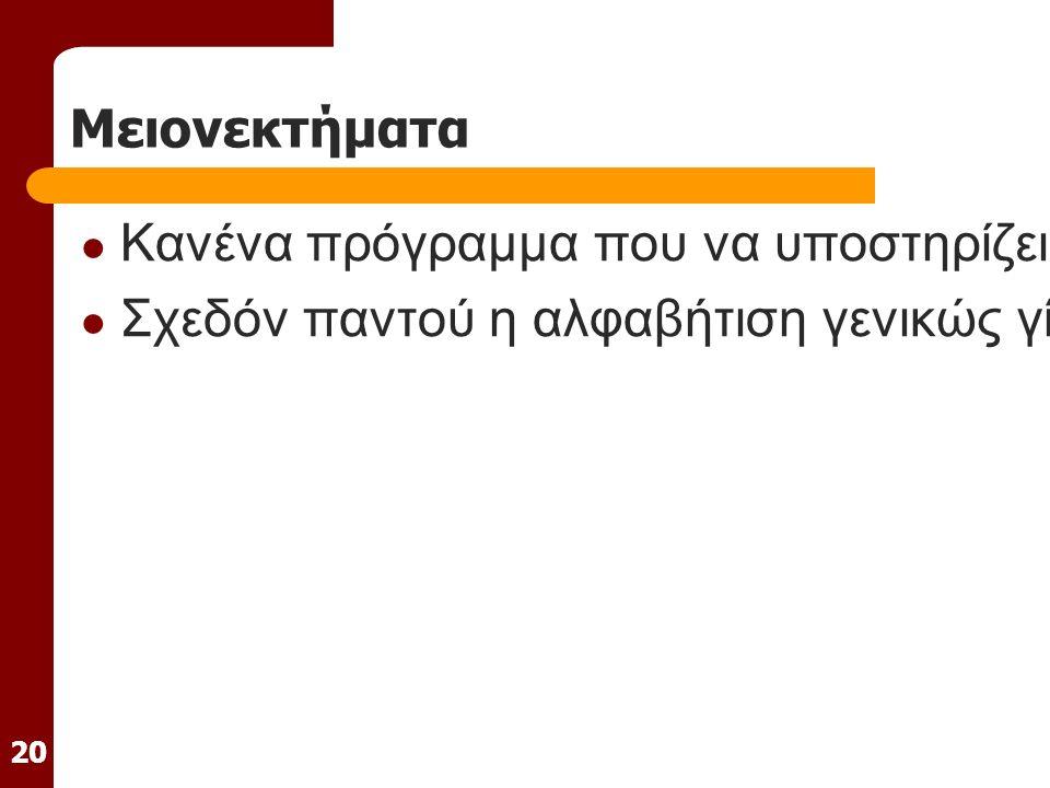 20 Μειονεκτήματα Κανένα πρόγραμμα που να υποστηρίζει Unicode και σωστή αλφαβήτιση πολυτονικών ελληνικών Σχεδόν παντού η αλφαβήτιση γενικώς γίνεται αυτόματα με βάση προκαθορισμένες ρουτίνες του λειτουργικού συστήματος