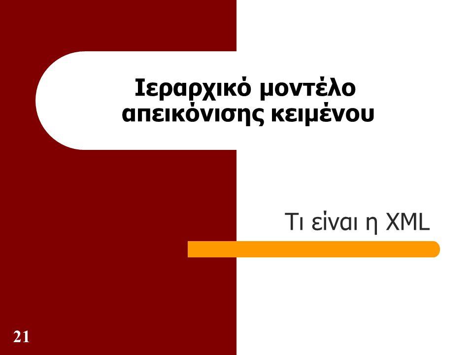 21 Ιεραρχικό μοντέλο απεικόνισης κειμένου Τι είναι η XML