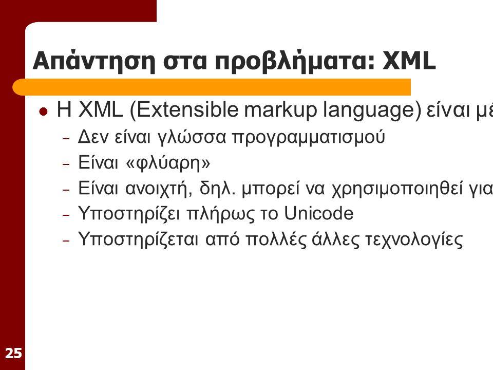 25 Απάντηση στα προβλήματα: XML H XML (Extensible markup language) είναι μέθοδος αποθήκευσης ψηφιακών δεδομένων που απεικονίζει την εσωτερική τους δομή – Δεν είναι γλώσσα προγραμματισμού – Είναι «φλύαρη» – Είναι ανοιχτή, δηλ.