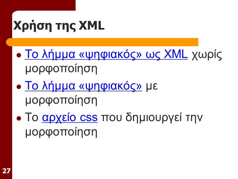 27 Χρήση της XML Το λήμμα «ψηφιακός» ως XML χωρίς μορφοποίηση Το λήμμα «ψηφιακός» ως XML Το λήμμα «ψηφιακός» με μορφοποίηση Το λήμμα «ψηφιακός» Το αρχείο css που δημιουργεί την μορφοποίησηαρχείο css