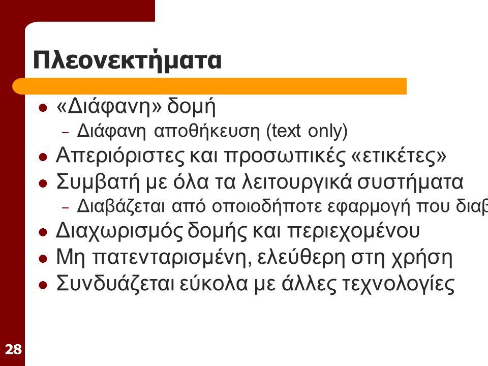 28 Πλεονεκτήματα «Διάφανη» δομή – Διάφανη αποθήκευση (text only) Απεριόριστες και προσωπικές «ετικέτες» Συμβατή με όλα τα λειτουργικά συστήματα – Διαβάζεται από οποιοδήποτε εφαρμογή που διαβάζει απλό κείμενο Διαχωρισμός δομής και περιεχομένου Μη πατενταρισμένη, ελεύθερη στη χρήση Συνδυάζεται εύκολα με άλλες τεχνολογίες