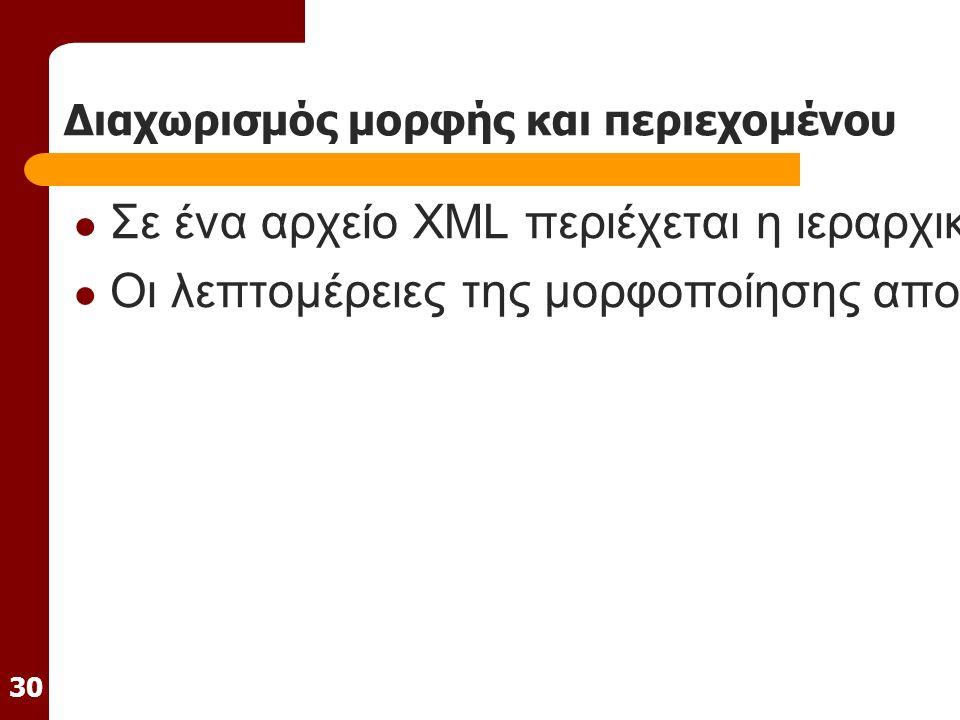 30 Διαχωρισμός μορφής και περιεχομένου Σε ένα αρχείο XML περιέχεται η ιεραρχική δομή της πληροφορίας και η ίδια η πληροφορία Οι λεπτομέρειες της μορφοποίησης αποθηκεύονται χωριστά σε ένα αρχείο διαφορετικού τύπου (CSS ή XSL stylesheet)