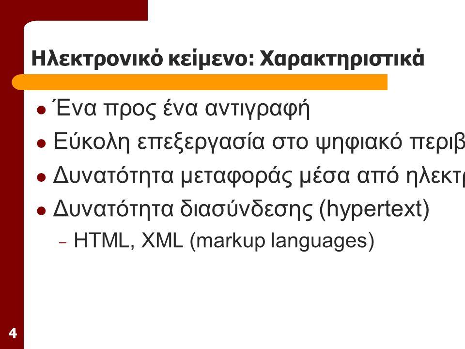 4 Ηλεκτρονικό κείμενο: Χαρακτηριστικά Ένα προς ένα αντιγραφή Εύκολη επεξεργασία στο ψηφιακό περιβάλλον Δυνατότητα μεταφοράς μέσα από ηλεκτρονικά δίκτυα Δυνατότητα διασύνδεσης (hypertext) – HTML, XML (markup languages)