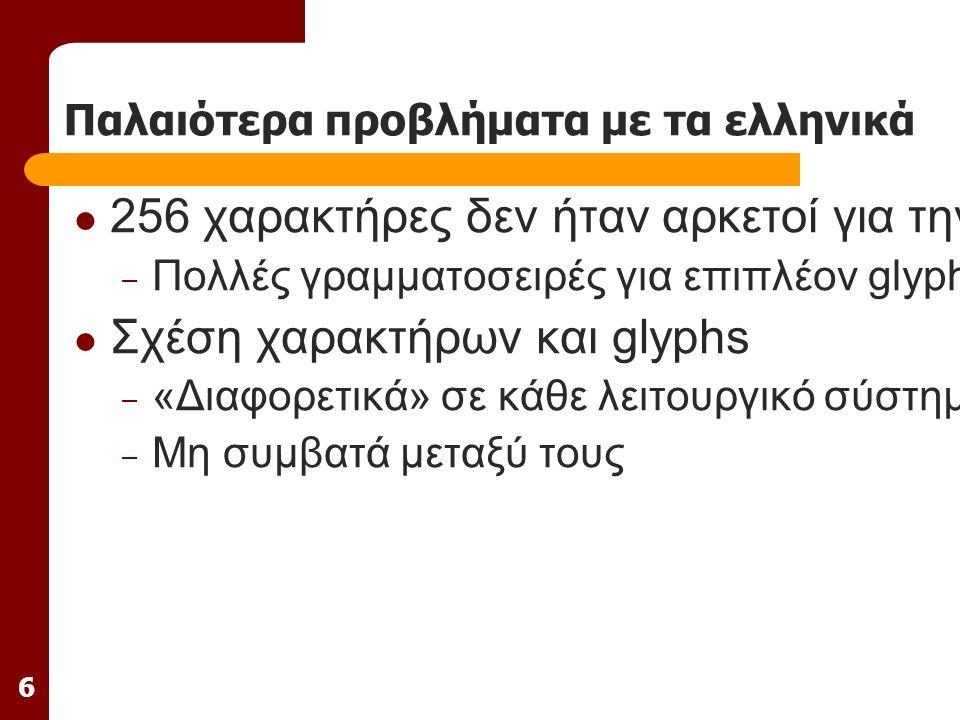 6 Παλαιότερα προβλήματα με τα ελληνικά 256 χαρακτήρες δεν ήταν αρκετοί για την απεικόνιση μονοτονικών και πολυτονικών ελληνικών – Πολλές γραμματοσειρές για επιπλέον glyphs (ψηφιόγλυφα) Σχέση χαρακτήρων και glyphs – «Διαφορετικά» σε κάθε λειτουργικό σύστημα – Μη συμβατά μεταξύ τους