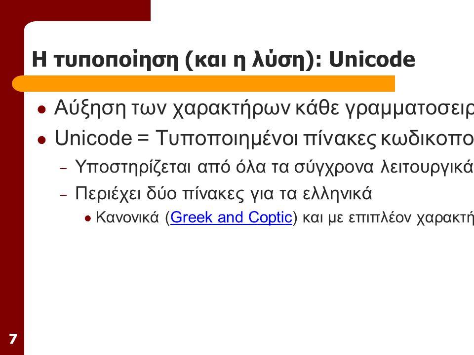 7 Η τυποποίηση (και η λύση): Unicode Αύξηση των χαρακτήρων κάθε γραμματοσειράς σε 65536 Unicode = Τυποποιημένοι πίνακες κωδικοποίησης χαρακτήρων και συμβόλων – Υποστηρίζεται από όλα τα σύγχρονα λειτουργικά συστήματα – Περιέχει δύο πίνακες για τα ελληνικά Κανονικά (Greek and Coptic) και με επιπλέον χαρακτήρες (Greek extended)Greek and CopticGreek extended