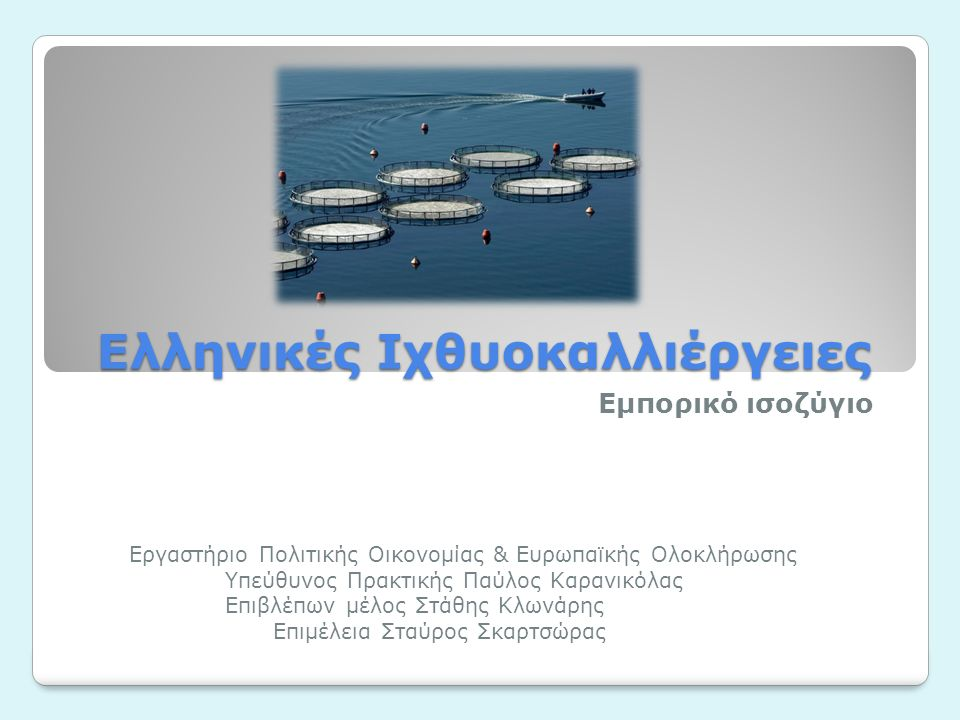 Ελληνικές Ιχθυοκαλλιέργειες Εμπορικό ισοζύγιο Εργαστήριο Πολιτικής Οικονομίας & Ευρωπαϊκής Ολοκλήρωσης Υπεύθυνος Πρακτικής Παύλος Καρανικόλας Επιβλέπων μέλος Στάθης Κλωνάρης Επιμέλεια Σταύρος Σκαρτσώρας