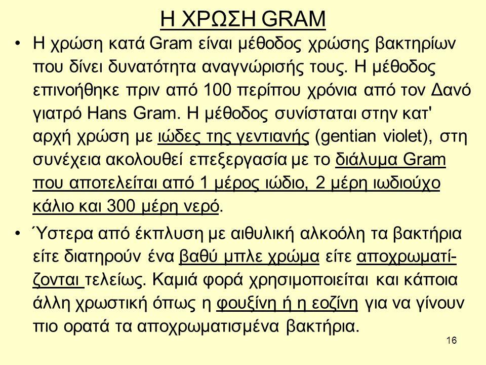 16 Η ΧΡΩΣΗ GRAM Η χρώση κατά Gram είναι µέθοδος χρώσης βακτηρίων που δίνει δυνατότητα αναγνώρισής τους. Η µέθοδος επινοήθηκε πριν από 100 περίπου χρόν