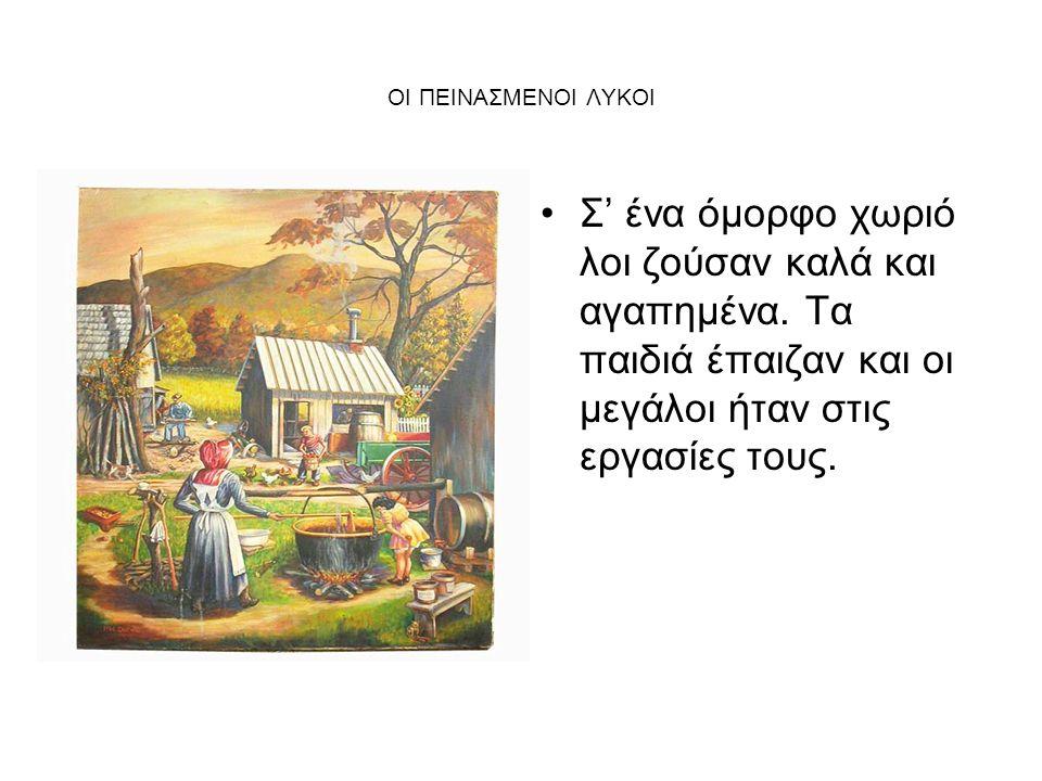 ΟΙ ΠΕΙΝΑΣΜΕΝΟΙ ΛΥΚΟΙ Σ' ένα όμορφο χωριό λοι ζούσαν καλά και αγαπημένα.