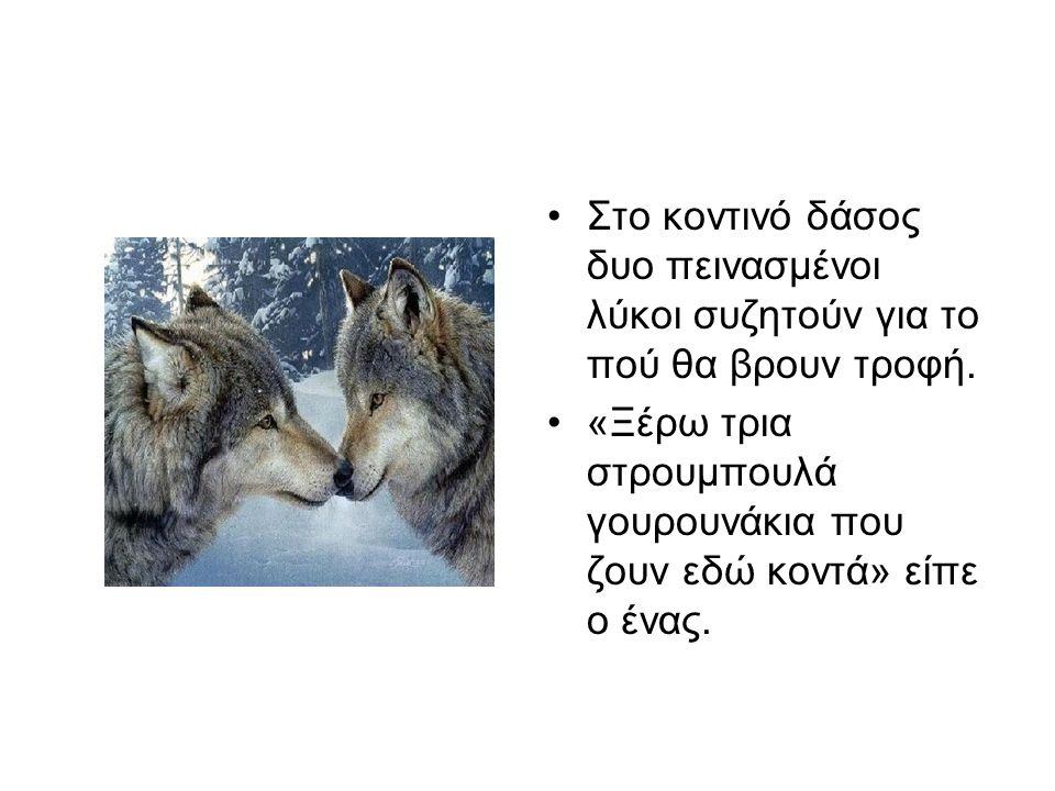 Στο κοντινό δάσος δυο πεινασμένοι λύκοι συζητούν για το πού θα βρουν τροφή.