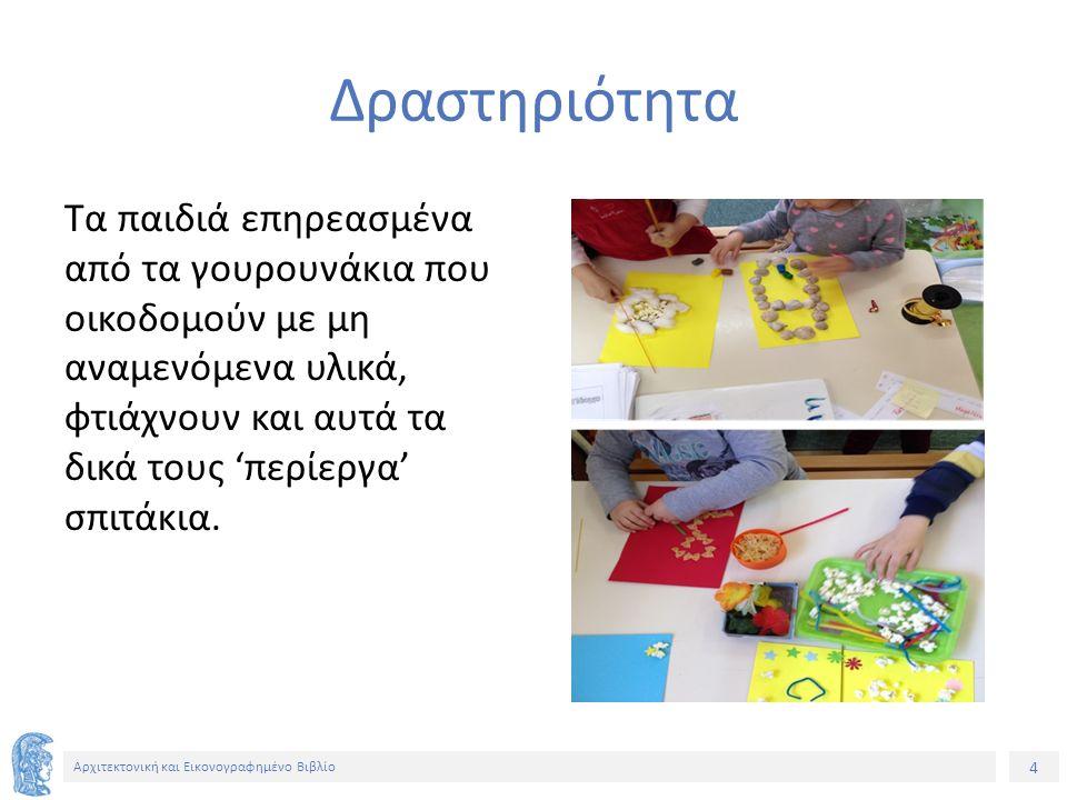 4 Αρχιτεκτονική και Εικονογραφημένο Βιβλίο Δραστηριότητα Τα παιδιά επηρεασμένα από τα γουρουνάκια που οικοδομούν με μη αναμενόμενα υλικά, φτιάχνουν και αυτά τα δικά τους 'περίεργα' σπιτάκια.