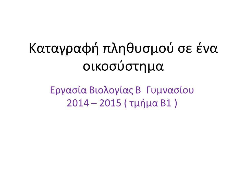 Καταγραφή πληθυσμού σε ένα οικοσύστημα Εργασία Βιολογίας Β Γυμνασίου 2014 – 2015 ( τμήμα Β1 )