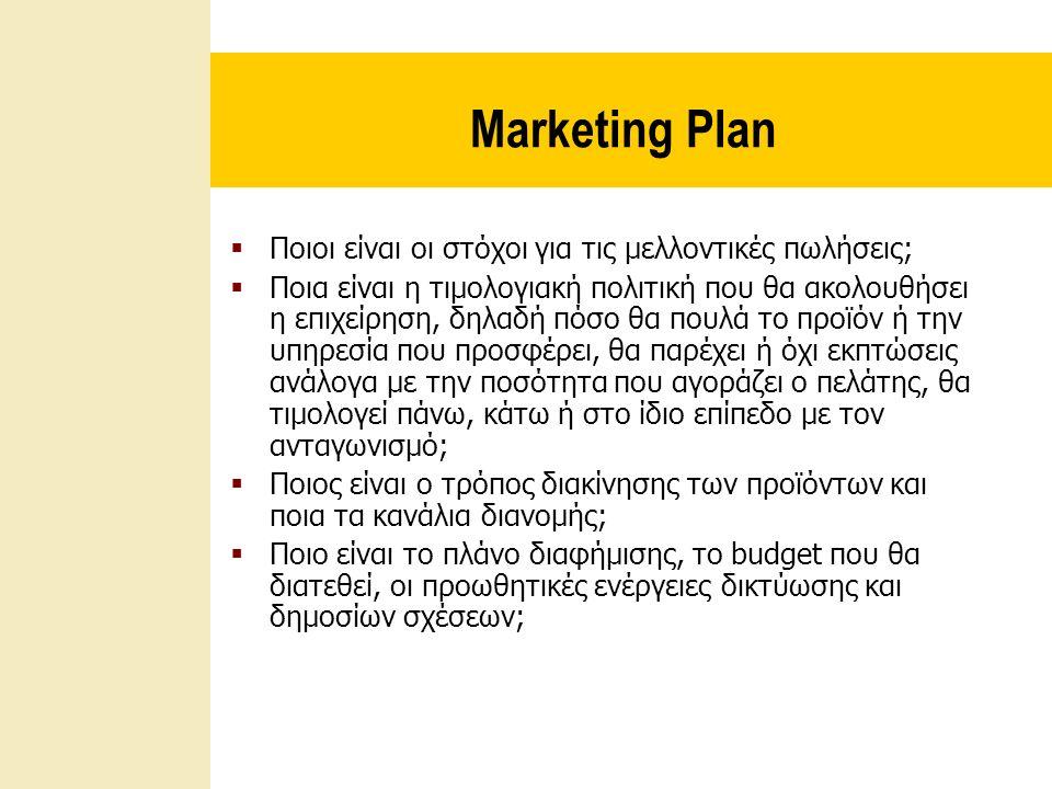 Marketing Plan  Ποιοι είναι οι στόχοι για τις μελλοντικές πωλήσεις;  Ποια είναι η τιμολογιακή πολιτική που θα ακολουθήσει η επιχείρηση, δηλαδή πόσο θα πουλά το προϊόν ή την υπηρεσία που προσφέρει, θα παρέχει ή όχι εκπτώσεις ανάλογα με την ποσότητα που αγοράζει ο πελάτης, θα τιμολογεί πάνω, κάτω ή στο ίδιο επίπεδο με τον ανταγωνισμό;  Ποιος είναι ο τρόπος διακίνησης των προϊόντων και ποια τα κανάλια διανομής;  Ποιο είναι το πλάνο διαφήμισης, το budget που θα διατεθεί, οι προωθητικές ενέργειες δικτύωσης και δημοσίων σχέσεων;