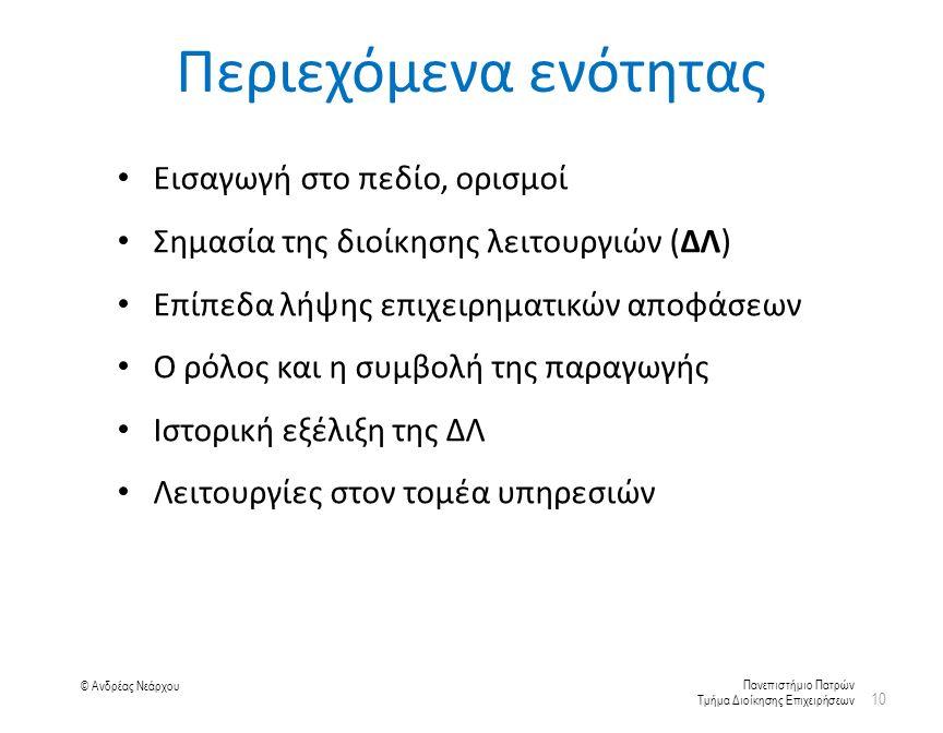 Πανεπιστήμιο Πατρών Τμήμα Διοίκησης Επιχειρήσεων © Ανδρέας Νεάρχου Περιεχόμενα ενότητας Εισαγωγή στο πεδίο, ορισμοί Σημασία της διοίκησης λειτουργιών (ΔΛ) Επίπεδα λήψης επιχειρηματικών αποφάσεων Ο ρόλος και η συμβολή της παραγωγής Ιστορική εξέλιξη της ΔΛ Λειτουργίες στον τομέα υπηρεσιών 10