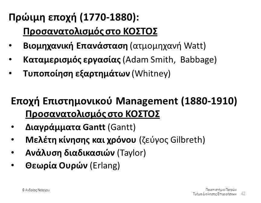 Πανεπιστήμιο Πατρών Τμήμα Διοίκησης Επιχειρήσεων © Ανδρέας Νεάρχου Πρώιμη εποχή (1770-1880): Προσανατολισμός στο ΚΟΣΤΟΣ Βιομηχανική Επανάσταση (ατμομηχανή Watt) Καταμερισμός εργασίας (Adam Smith, Babbage) Τυποποίηση εξαρτημάτων (Whitney) 42 Εποχή Επιστημονικού Management (1880-1910) Προσανατολισμός στο ΚΟΣΤΟΣ Διαγράμματα Gantt (Gantt) Μελέτη κίνησης και χρόνου (ζεύγος Gilbreth) Ανάλυση διαδικασιών (Taylor) Θεωρία Ουρών (Erlang)