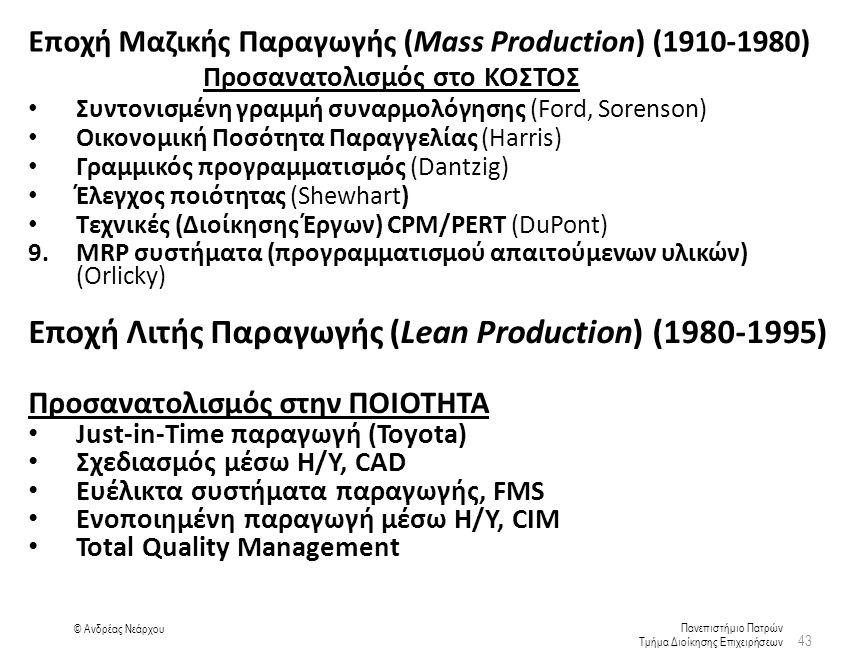 Πανεπιστήμιο Πατρών Τμήμα Διοίκησης Επιχειρήσεων © Ανδρέας Νεάρχου Εποχή Μαζικής Παραγωγής (Mass Production) (1910-1980) Προσανατολισμός στο ΚΟΣΤΟΣ Συντονισμένη γραμμή συναρμολόγησης (Ford, Sorenson) Οικονομική Ποσότητα Παραγγελίας (Harris) Γραμμικός προγραμματισμός (Dantzig) Έλεγχος ποιότητας (Shewhart) Τεχνικές (Διοίκησης Έργων) CPM/PERT (DuPont) 9.MRP συστήματα (προγραμματισμού απαιτούμενων υλικών) (Orlicky) 43 Εποχή Λιτής Παραγωγής (Lean Production) (1980-1995) Προσανατολισμός στην ΠΟΙΟΤΗΤΑ Just-in-Time παραγωγή (Toyota) Σχεδιασμός μέσω Η/Υ, CAD Ευέλικτα συστήματα παραγωγής, FMS Ενοποιημένη παραγωγή μέσω Η/Υ, CIM Total Quality Management