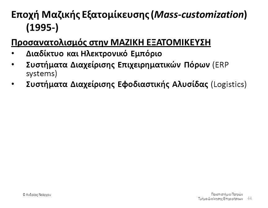 Πανεπιστήμιο Πατρών Τμήμα Διοίκησης Επιχειρήσεων © Ανδρέας Νεάρχου Εποχή Μαζικής Εξατομίκευσης (Mass-customization) (1995-) Προσανατολισμός στην ΜΑΖΙΚΗ ΕΞΑΤΟΜΙΚΕΥΣΗ Διαδίκτυο και Ηλεκτρονικό Εμπόριο Συστήματα Διαχείρισης Επιχειρηματικών Πόρων (ERP systems) Συστήματα Διαχείρισης Εφοδιαστικής Αλυσίδας (Logistics) 44
