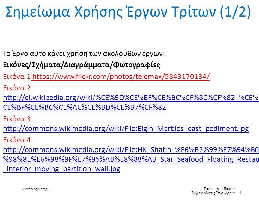 Πανεπιστήμιο Πατρών Τμήμα Διοίκησης Επιχειρήσεων © Ανδρέας Νεάρχου 49 Σημείωμα Χρήσης Έργων Τρίτων (1/2) Το Έργο αυτό κάνει χρήση των ακόλουθων έργων: Εικόνες/Σχήματα/Διαγράμματα/Φωτογραφίες Εικόνα 1 https://www.flickr.com/photos/telemax/5843170134/ Εικόνα 2 http://el.wikipedia.org/wiki/%CE%9D%CE%BF%CE%BC%CF%8C%CF%82_%CE%9A% CE%BF%CE%B6%CE%AC%CE%BD%CE%B7%CF%82 http://el.wikipedia.org/wiki/%CE%9D%CE%BF%CE%BC%CF%8C%CF%82_%CE%9A% CE%BF%CE%B6%CE%AC%CE%BD%CE%B7%CF%82 Εικόνα 3 http://commons.wikimedia.org/wiki/File:Elgin_Marbles_east_pediment.jpg http://commons.wikimedia.org/wiki/File:Elgin_Marbles_east_pediment.jpg Εικόνα 4 http://commons.wikimedia.org/wiki/File:HK_Shatin_%E6%B2%99%E7%94%B0%E6 %98%8E%E6%98%9F%E7%95%AB%E8%88%AB_Star_Seafood_Floating_Restaurant _interior_moving_partition_wall.jpg http://commons.wikimedia.org/wiki/File:HK_Shatin_%E6%B2%99%E7%94%B0%E6 %98%8E%E6%98%9F%E7%95%AB%E8%88%AB_Star_Seafood_Floating_Restaurant _interior_moving_partition_wall.jpg