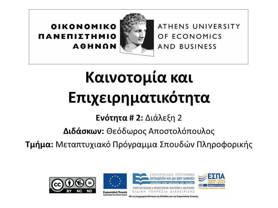 Καινοτομία και Επιχειρηματικότητα Ενότητα # 2: Διάλεξη 2 Διδάσκων: Θεόδωρος Αποστολόπουλος Τμήμα: Μεταπτυχιακό Πρόγραμμα Σπουδών Πληροφορικής