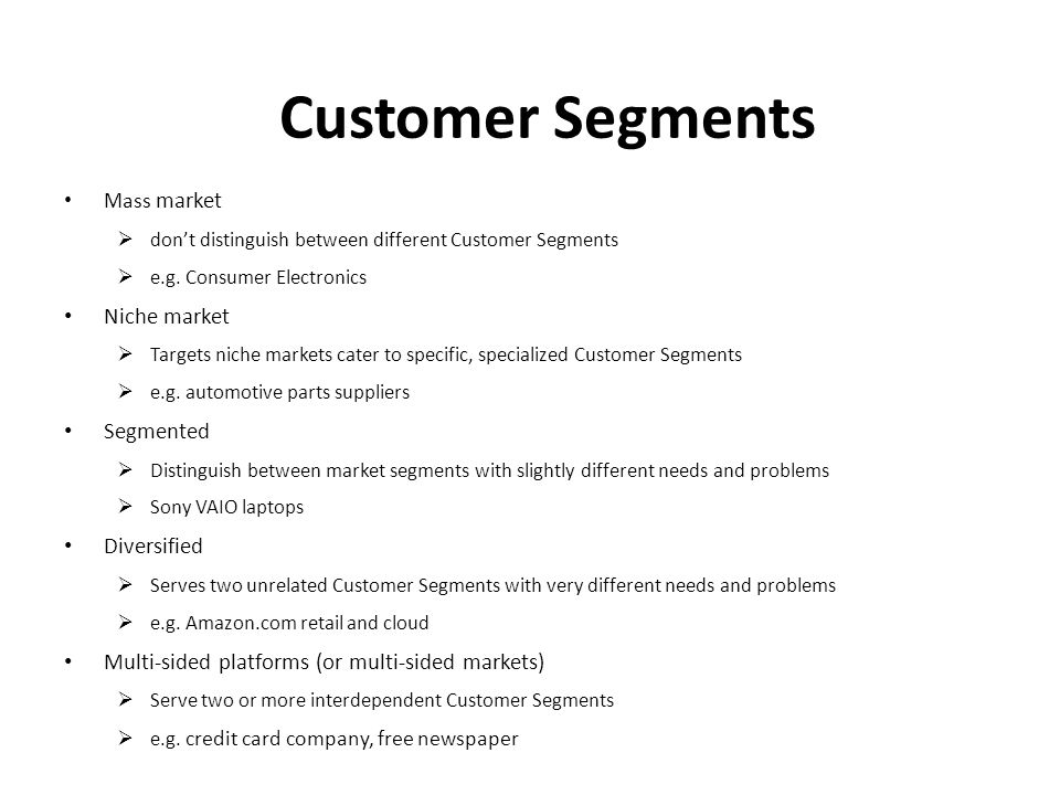 Mass market  don't distinguish between different Customer Segments  e.g. Consumer Electronics Niche market  Targets niche markets cater to specific