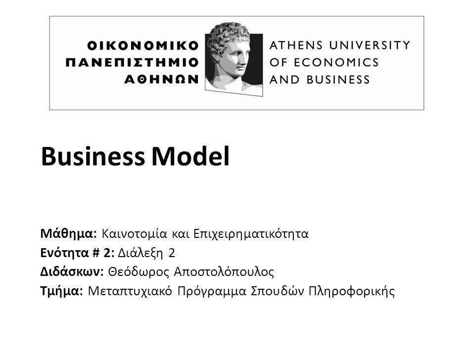 Business Model Μάθημα: Καινοτομία και Επιχειρηματικότητα Ενότητα # 2: Διάλεξη 2 Διδάσκων: Θεόδωρος Αποστολόπουλος Τμήμα: Μεταπτυχιακό Πρόγραμμα Σπουδών Πληροφορικής