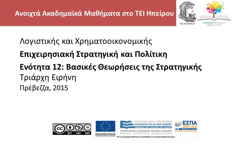 2 Λογιστικής και Χρηματοοικονομικής Επιχειρησιακή Στρατηγική και Πολίτικη Ενότητα 12: Βασικές Θεωρήσεις της Στρατηγικής Τριάρχη Ειρήνη Πρέβεζζα, 2015 Ανοιχτά Ακαδημαϊκά Μαθήματα στο ΤΕΙ Ηπείρου