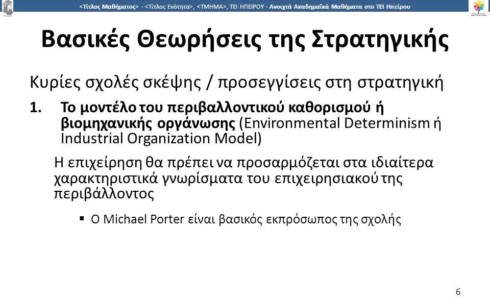 6 -,, ΤΕΙ ΗΠΕΙΡΟΥ - Ανοιχτά Ακαδημαϊκά Μαθήματα στο ΤΕΙ Ηπείρου Βασικές Θεωρήσεις της Στρατηγικής Κυρίες σχολές σκέψης / προσεγγίσεις στη στρατηγική 1.Το μοντέλο του περιβαλλοντικού καθορισμού ή βιομηχανικής οργάνωσης (Environmental Determinism ή Industrial Organization Model) Η επιχείρηση θα πρέπει να προσαρμόζεται στα ιδιαίτερα χαρακτηριστικά γνωρίσματα του επιχειρησιακού της περιβάλλοντος  Ο Michael Porter είναι βασικός εκπρόσωπος της σχολής 6