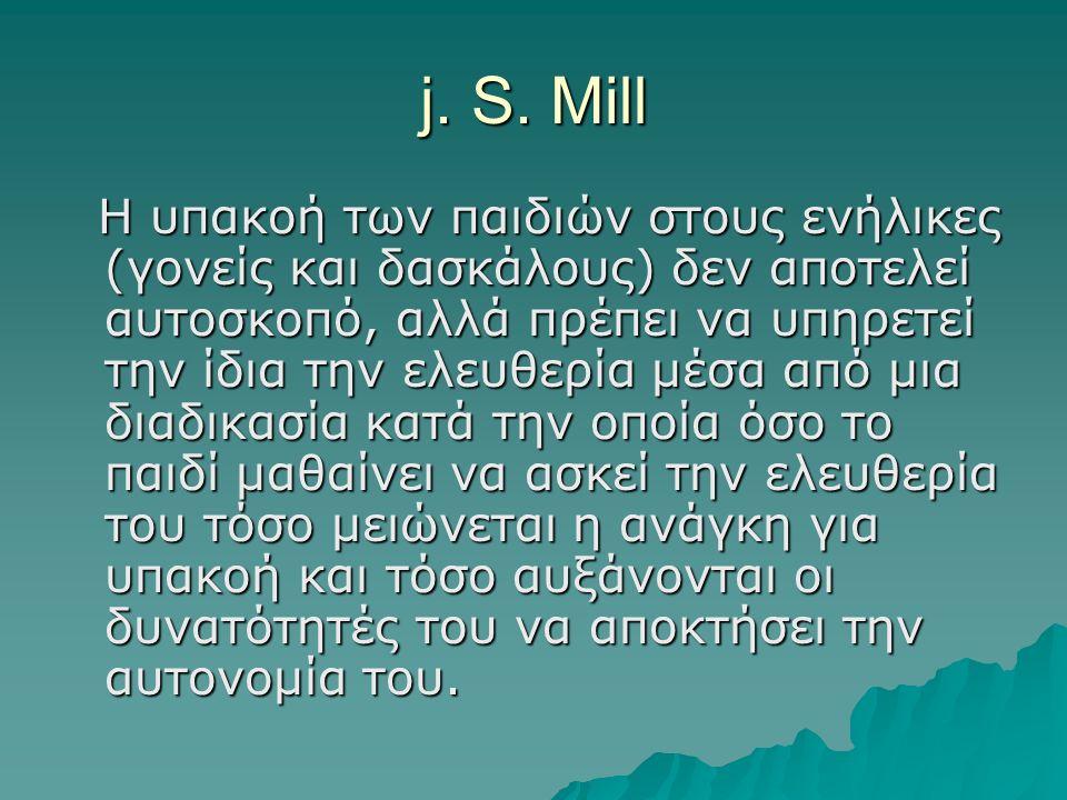 j. S. Mill H υπακοή των παιδιών στους ενήλικες (γονείς και δασκάλους) δεν αποτελεί αυτοσκοπό, αλλά πρέπει να υπηρετεί την ίδια την ελευθερία μέσα από